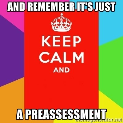 Keep calm and - and remember it's just a preassessment