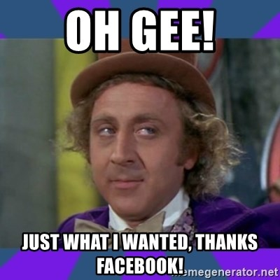 Sarcastic Wonka - Oh Gee! Just what I wanted, Thanks Facebook!
