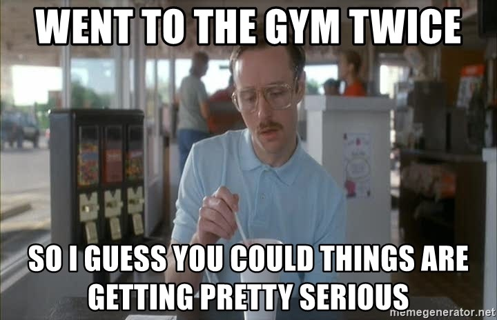 Things are getting pretty Serious (Napoleon Dynamite) - Went to the gym twice So I guess you could things are getting pretty serious