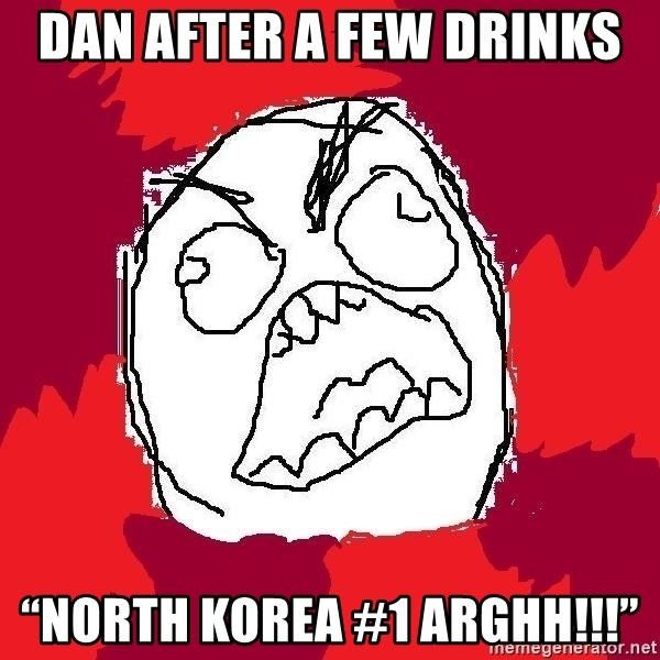 "Rage FU - Dan after a few drinks ""North Korea #1 Arghh!!!"""