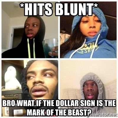 Hits Blunts - *Hits Blunt* Bro what if the dollar sign is the mark of the beast?