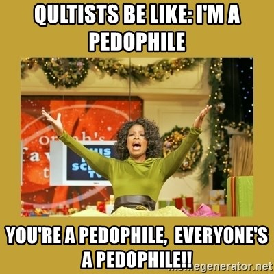 Oprah You get a - Qultists be like: I'm a pedophile  You're a pedophile,  everyone's a pedophile!!
