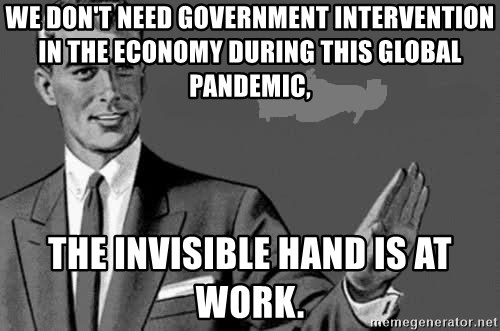 Correction Man  - We don't need government intervention in the economy during this global pandemic, the invisible hand is at work.