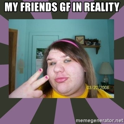ugly girl - MY FRIENDS GF IN REALITY