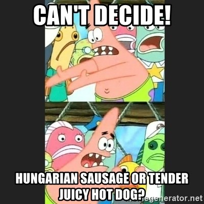 Pushing Patrick - Can't decide! Hungarian sausage or tender juicy hot dog?