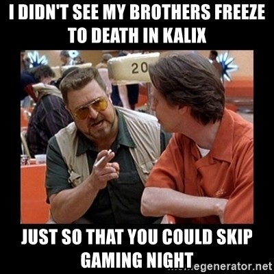 walter sobchak - I didn't see my brothers freeze to death in Kalix Just so that you could skip gaming night
