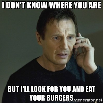 I don't know who you are... - I don't know where you are but I'll look for you and eat your burgers