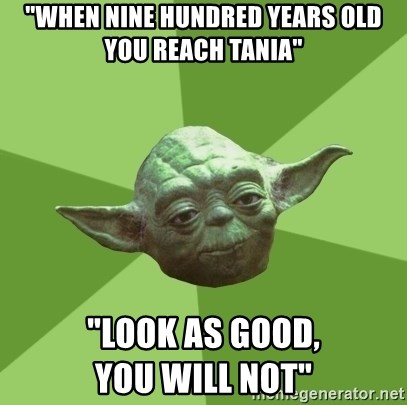 """Advice Yoda Gives - """"When nine hundred years old you reach Tania""""  """"Look as good,                         you will not"""""""