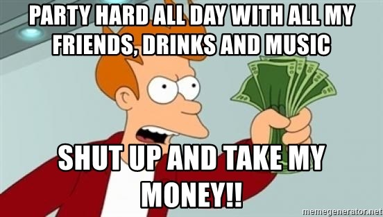 Shut up and take my money Fry blank - party hard all day with all my friends, drinks and music shut up and take my money!!