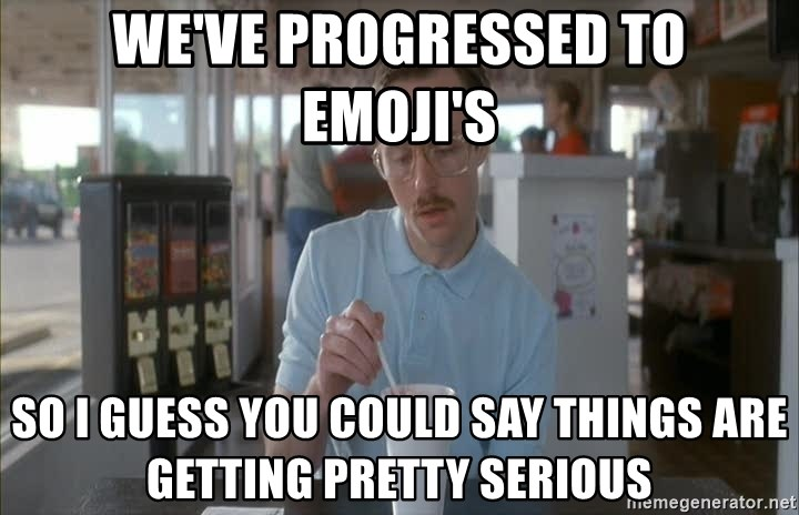 Things are getting pretty Serious (Napoleon Dynamite) - We've progressed to emoji's So i guess you could say things are getting pretty serious