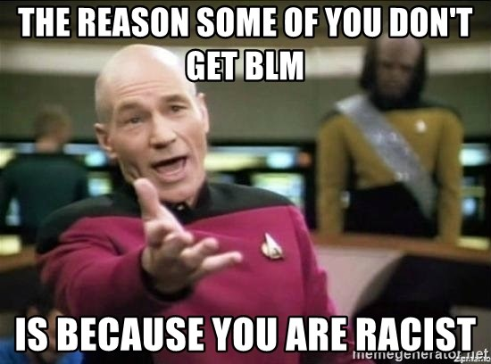 Picard why the fuck - the reason some of you don't get BLM is because you are racist