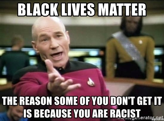 Picard why the fuck - Black Lives Matter the reason some of you don't get it is because you are racist