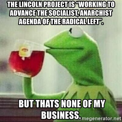 """But thats none of my business tho - The Lincoln Project is """"working to advance the socialist, anarchist agenda of the radical left"""".   But thats none of my business."""