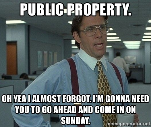 Bill Lumbergh - Public property. Oh yea I almost forgot. I'm gonna need you to go ahead and come in on Sunday.