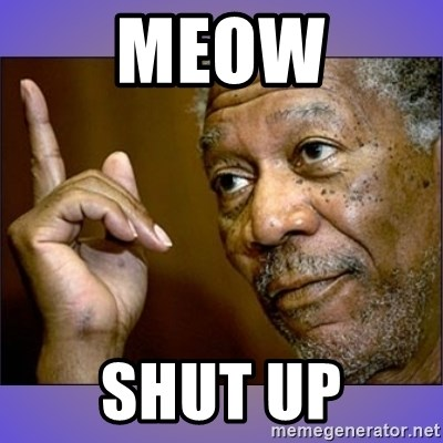 "Morgan Freeman ""he's Right u know"" - meow shut up"