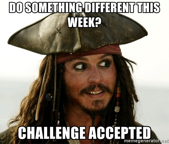 Jack.Sparrow. - DO SOMETHING DIFFERENT THIS WEEK? CHALLENGE ACCEPTED