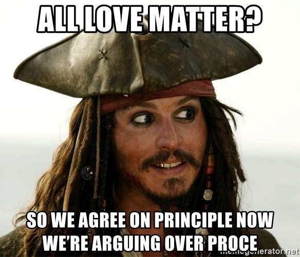 Jack.Sparrow. - All Love Matter? So we agree on principle now we're arguing over proce