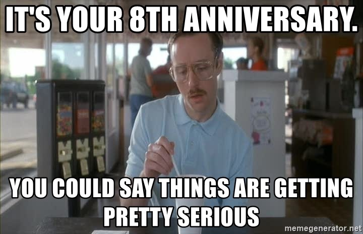 Things are getting pretty Serious (Napoleon Dynamite) - It's your 8th anniversary.  You could say things are getting pretty serious
