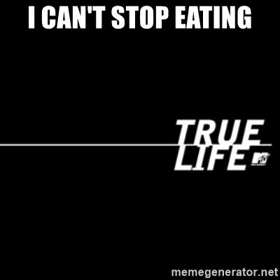true life - I can't stop eating
