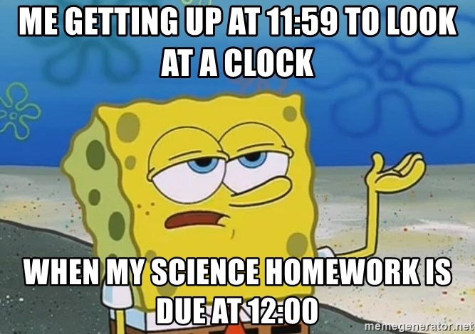 I'll have you know Spongebob - me getting up at 11:59 to look at a clock when my science homework is due at 12:00