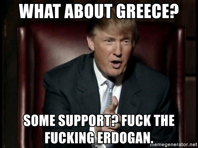 Donald Trump - What about Greece?  Some support? Fuck the fucking Erdogan.