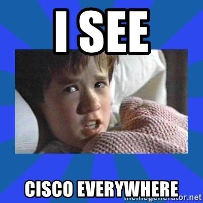i see dead people - i see cisco everywhere