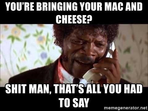 Pulp Fiction sending the Wolf - You're bringing your mac and cheese? Shit man, that's all you had to say