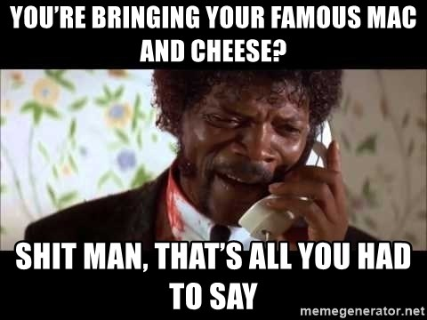 Pulp Fiction sending the Wolf - You're bringing your famous mac and cheese? Shit man, that's all you had to say