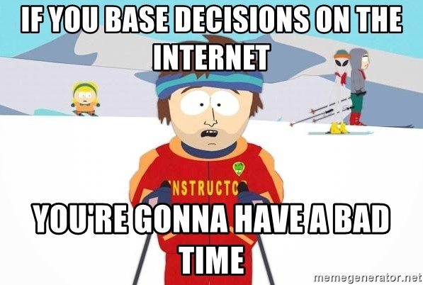 You're gonna have a bad time - If you base decisions on the internet You're gonna have a bad time