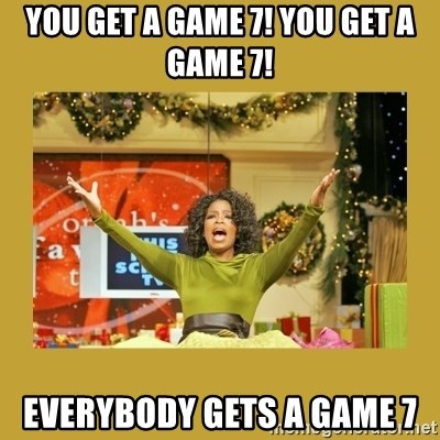 Oprah You get a - You get a game 7! You get a game 7! Everybody gets a game 7