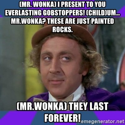 Sarcastic Wonka - (mr. wonka) I present to you everlasting gobstoppers! (child)Um... mr.wonka? these are just painted rocks. (mr.wonka) THEY LAST FOREVER!