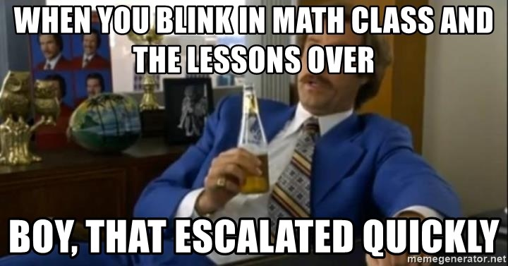 That escalated quickly-Ron Burgundy - when you blink in math class and the lessons over Boy, That Escalated Quickly