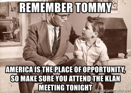 Racist Father - Remember Tommy America is the place of opportunity, so make sure you attend the Klan meeting tonight