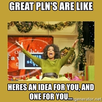Oprah You get a - Great PLN's ARE LIKE Heres an idea for you, and one for you...