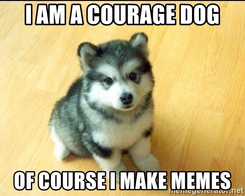 Baby Courage Wolf - i am a courage dog of course i make memes