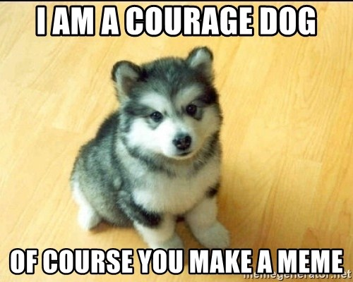 Baby Courage Wolf - i am a courage dog of course you make a meme