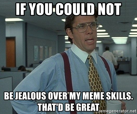 that would be great guy - If you could not  Be jealous over my meme skills. That'd be great
