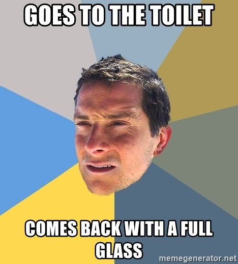 Bear Grylls - Goes to the toilet Comes back with a full glass