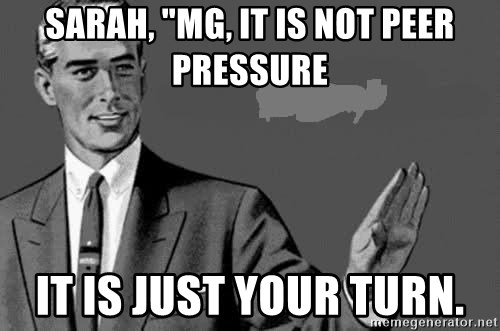 """Correction Man  - Sarah, """"MG, It is not peer pressure it is just your turn."""