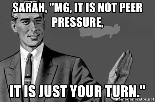 """Correction Man  - Sarah, """"MG, it is not peer pressure, it is just your turn."""""""