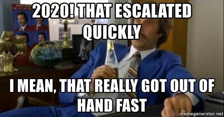 That escalated quickly-Ron Burgundy - 2020! That escalated quickly i mean, that really got out of hand fast