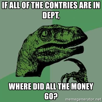 Raptor - If all of the contries are in dept, where did all the money go?