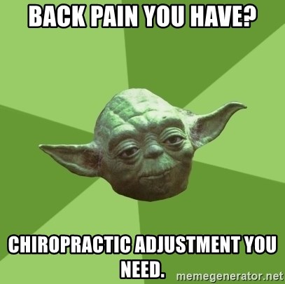 Advice Yoda Gives - BACK PAIN YOU HAVE? CHIROPRACTIC ADJUSTMENT YOU NEED.