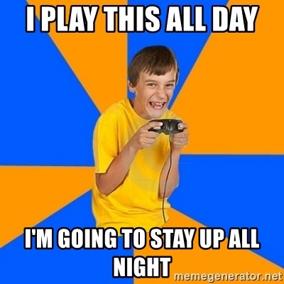 Annoying Gamer Kid - i play this all day  i'm going to stay up all night