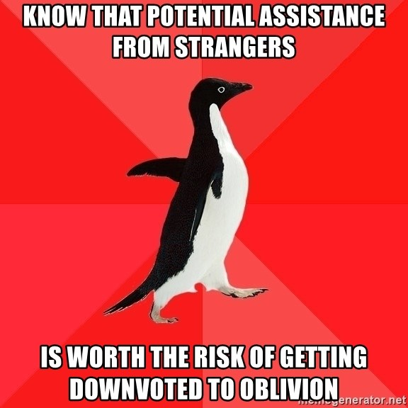 Socially Awesome Penguin - know that potential assistance from strangers is worth the risk of getting downvoted to oblivion