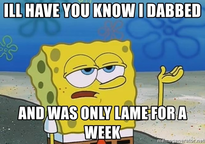 I'll have you know Spongebob - ill have you know i dabbed and was only lame for a week