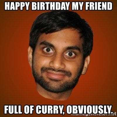 Generic Indian Guy - Happy birthday my friend Full of curry, obviously.