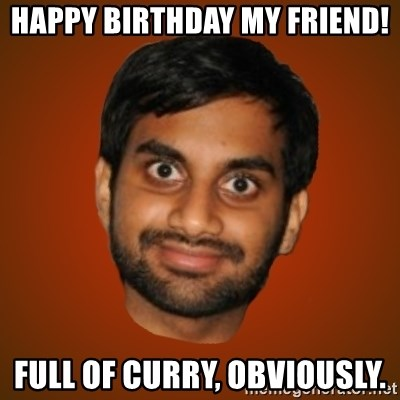 Generic Indian Guy - Happy birthday my friend! Full of curry, obviously.