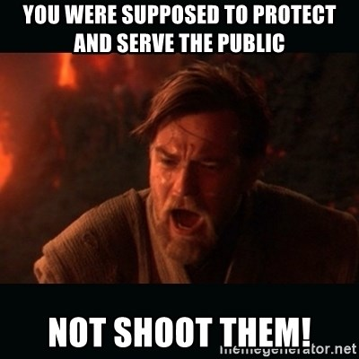 """Obi Wan Kenobi """"You were my brother!"""" - You were supposed to protect and serve the public Not shoot them!"""