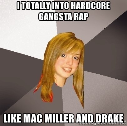 Musically Oblivious 8th Grader - i totally into hardcore gangsta rap like mac miller and drake